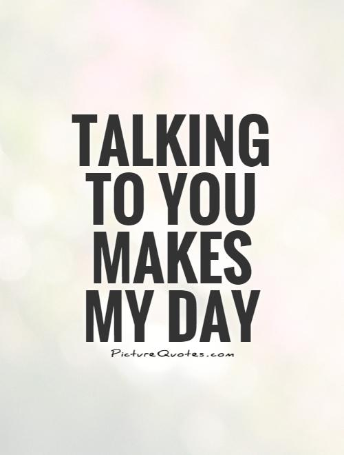 talking-to-you-makes-my-day-quote-1.jpg